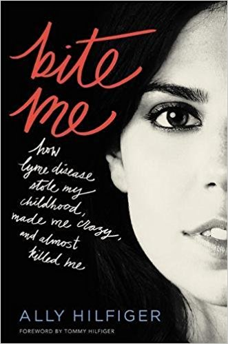 Bite Me: How Lyme Disease Stole My Childhood, Made Me Crazy, and Almost Killed Me Ally Hilfiger